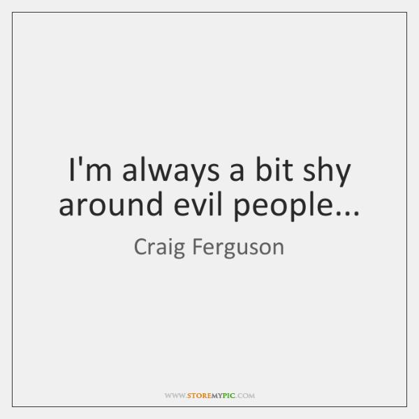 I'm always a bit shy around evil people...
