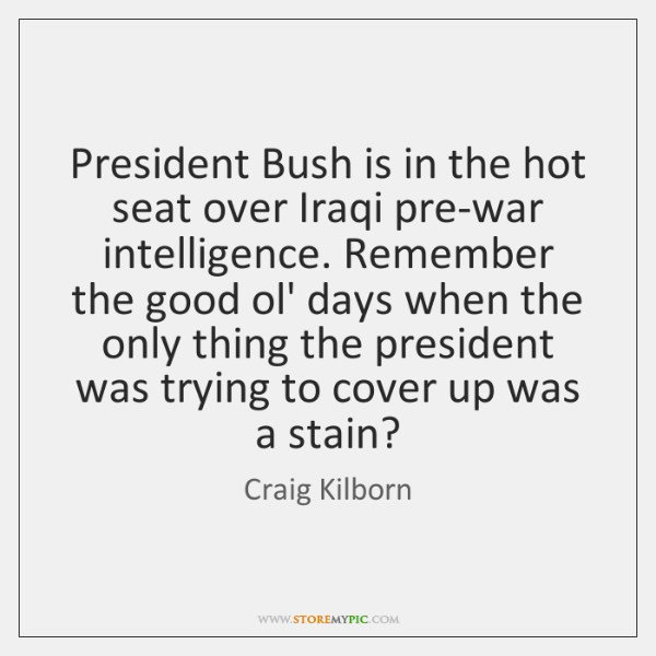 President Bush is in the hot seat over Iraqi pre-war intelligence. Remember ...