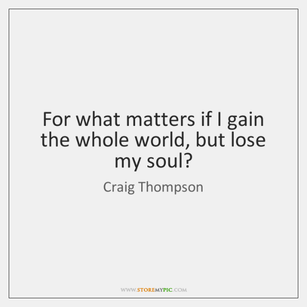 For what matters if I gain the whole world, but lose my ...
