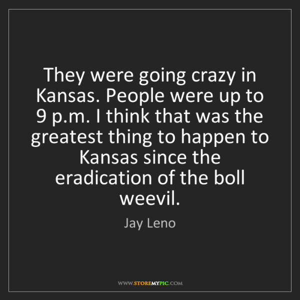 Jay Leno: They were going crazy in Kansas. People were up to 9...