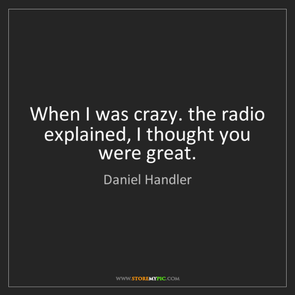 Daniel Handler: When I was crazy. the radio explained, I thought you...