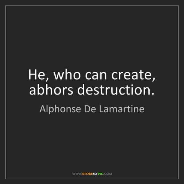 Alphonse De Lamartine: He, who can create, abhors destruction.