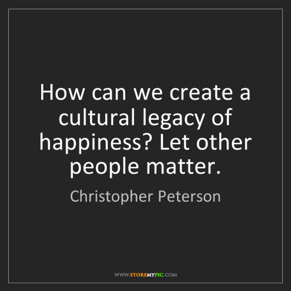 Christopher Peterson: How can we create a cultural legacy of happiness? Let...