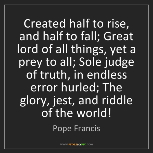 Pope Francis: Created half to rise, and half to fall; Great lord of...