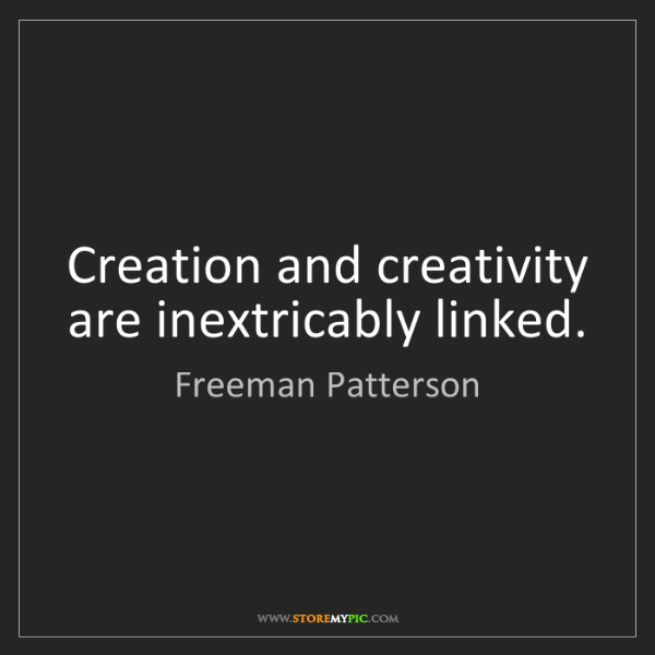 Freeman Patterson: Creation and creativity are inextricably linked.