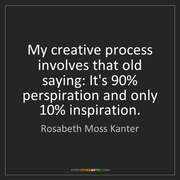 Rosabeth Moss Kanter: My creative process involves that old saying: It's 90%...