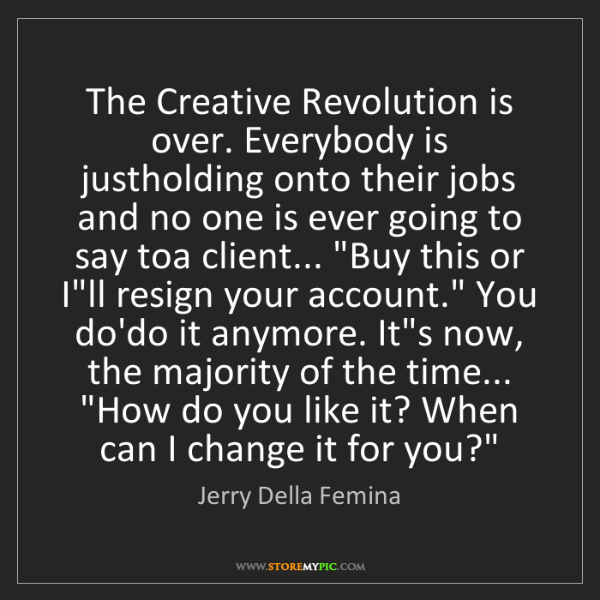 Jerry Della Femina: The Creative Revolution is over. Everybody is justholding...
