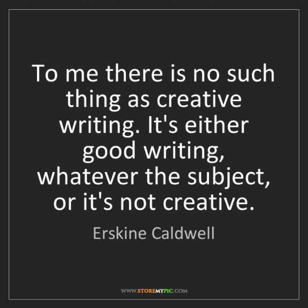 Erskine Caldwell: To me there is no such thing as creative writing. It's...