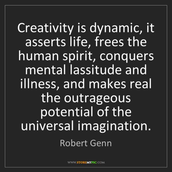Robert Genn: Creativity is dynamic, it asserts life, frees the human...