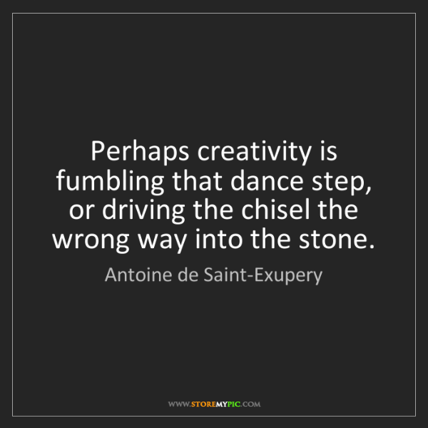 Antoine de Saint-Exupery: Perhaps creativity is fumbling that dance step, or driving...