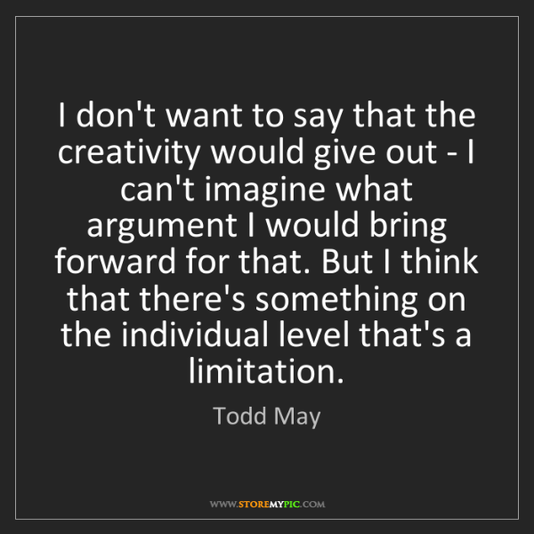 Todd May: I don't want to say that the creativity would give out...