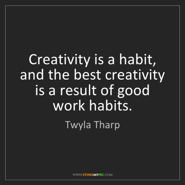 Twyla Tharp: Creativity is a habit, and the best creativity is a result...
