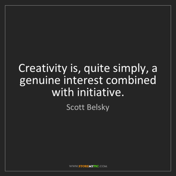 Scott Belsky: Creativity is, quite simply, a genuine interest combined...
