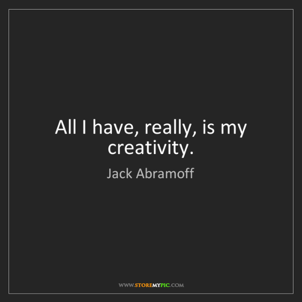 Jack Abramoff: All I have, really, is my creativity.