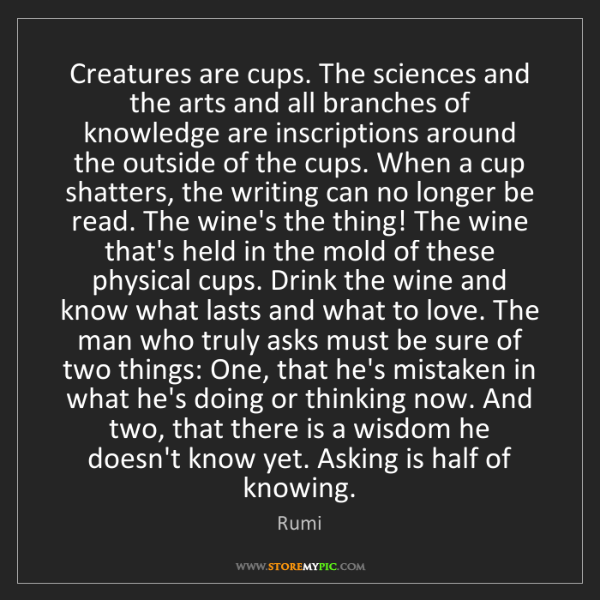 Rumi: Creatures are cups. The sciences and the arts and all...