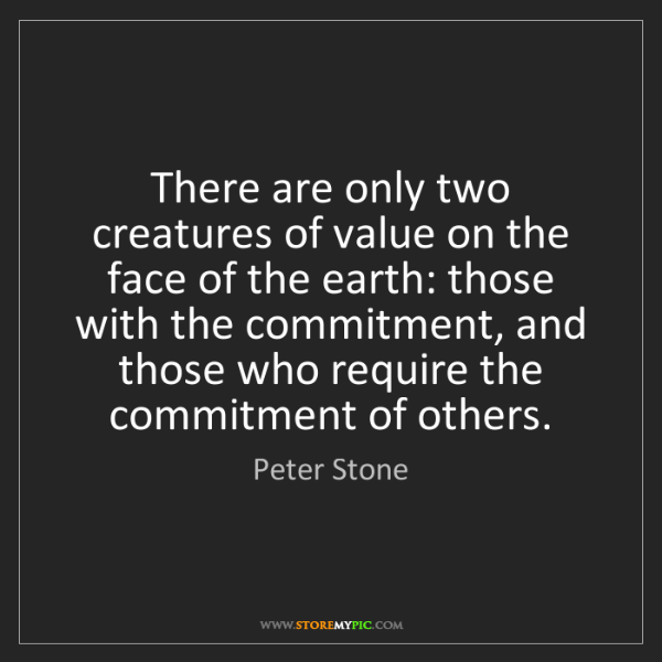 Peter Stone: There are only two creatures of value on the face of...