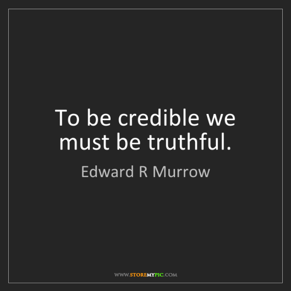 Edward R Murrow: To be credible we must be truthful.