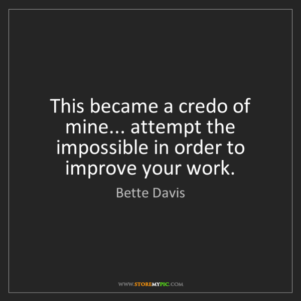 Bette Davis: This became a credo of mine... attempt the impossible...