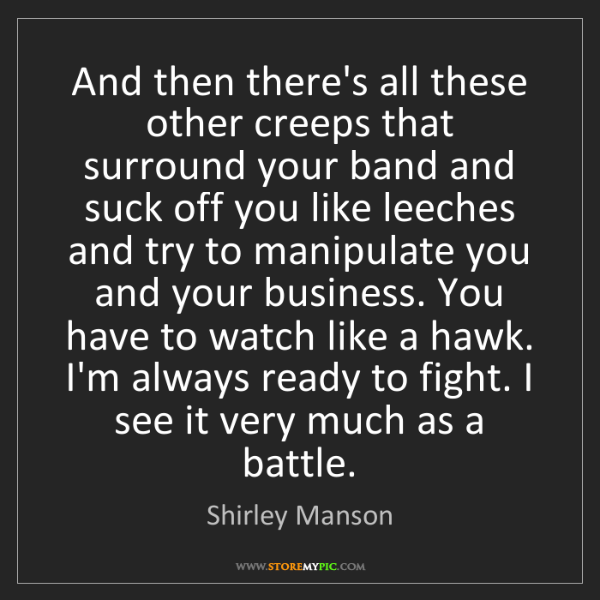 Shirley Manson: And then there's all these other creeps that surround...