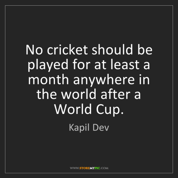 Kapil Dev: No cricket should be played for at least a month anywhere...
