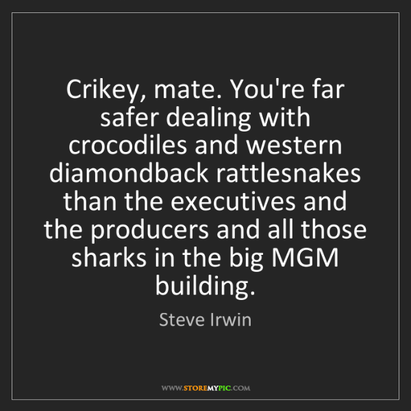 Steve Irwin: Crikey, mate. You're far safer dealing with crocodiles...