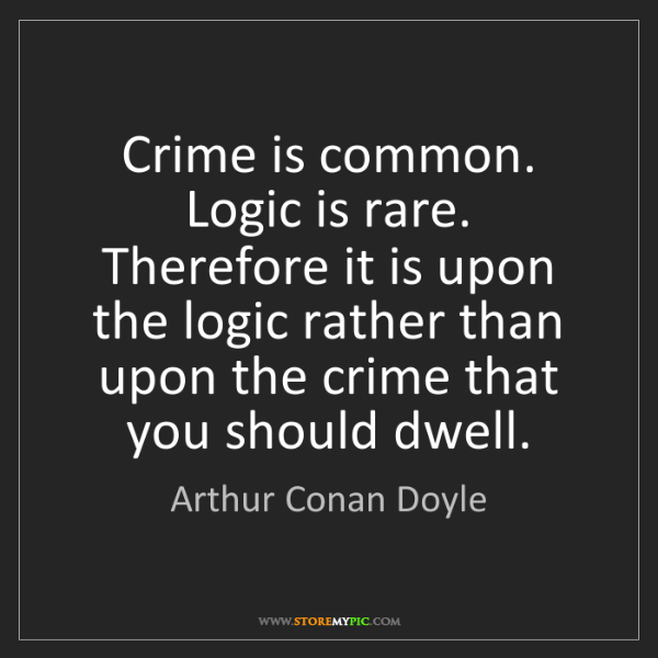 Arthur Conan Doyle: Crime is common. Logic is rare. Therefore it is upon...
