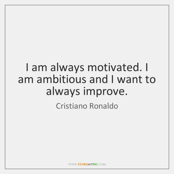 I am always motivated. I am ambitious and I want to always ...