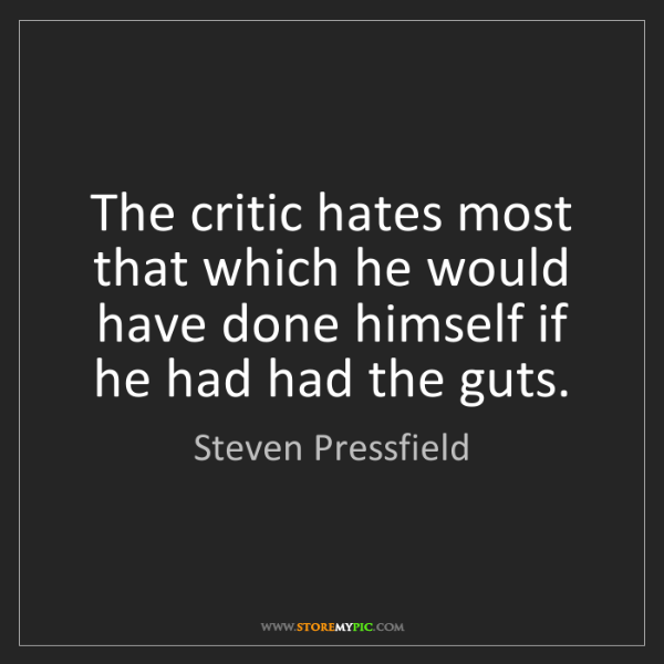 Steven Pressfield: The critic hates most that which he would have done himself...