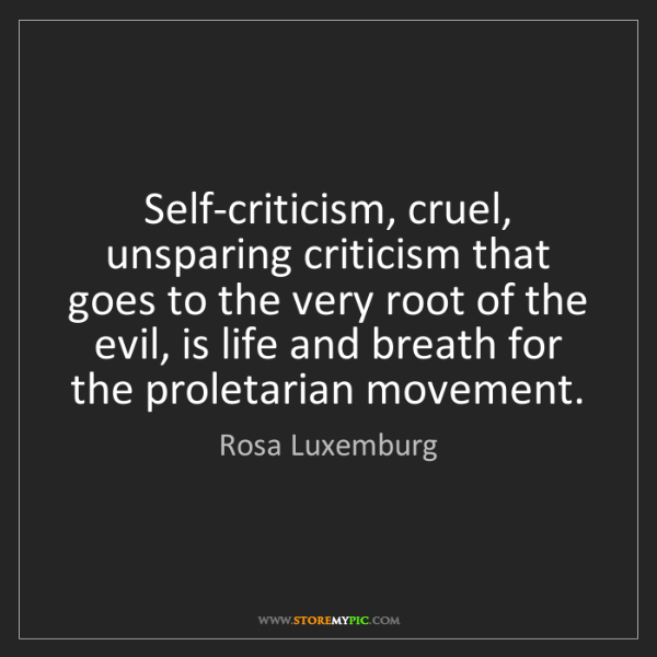 Rosa Luxemburg: Self-criticism, cruel, unsparing criticism that goes...