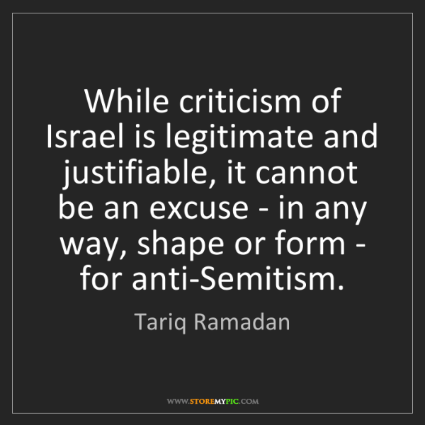 Tariq Ramadan: While criticism of Israel is legitimate and justifiable,...