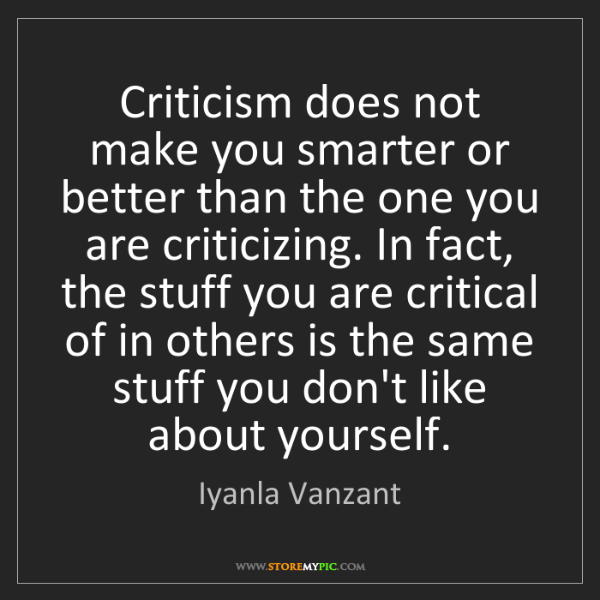 Iyanla Vanzant: Criticism does not make you smarter or better than the...