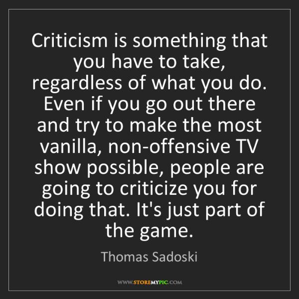 Thomas Sadoski: Criticism is something that you have to take, regardless...