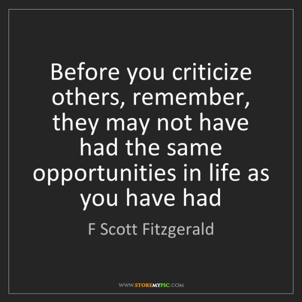 F Scott Fitzgerald: Before you criticize others, remember, they may not have...