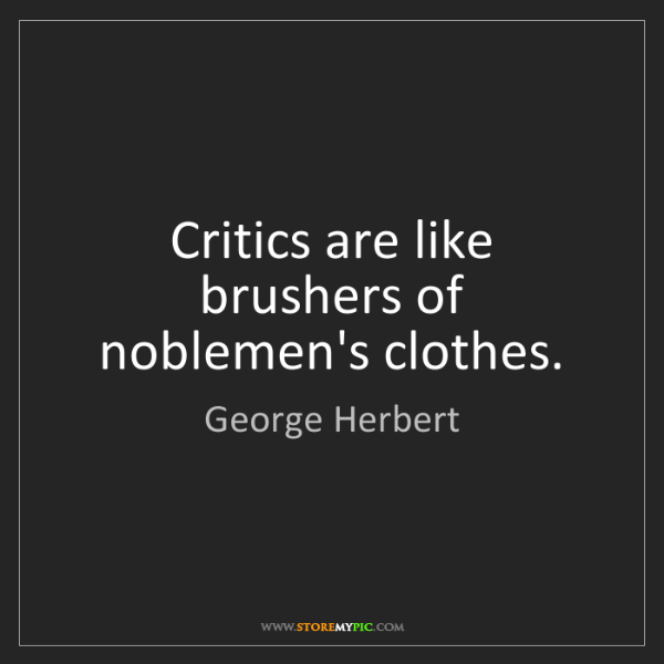George Herbert: Critics are like brushers of noblemen's clothes.
