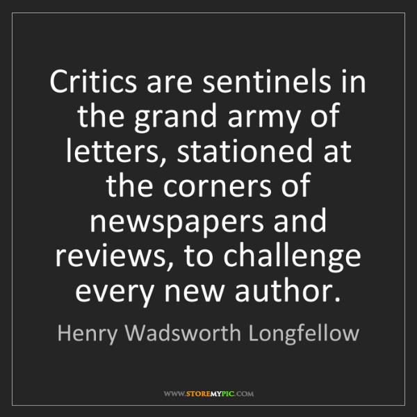 Henry Wadsworth Longfellow: Critics are sentinels in the grand army of letters, stationed...