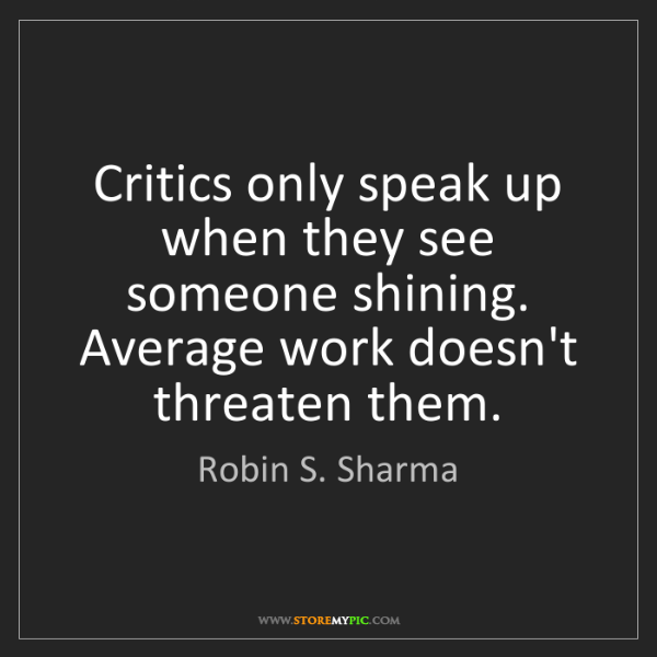 Robin S. Sharma: Critics only speak up when they see someone shining....