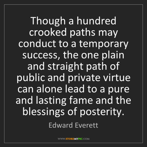 Edward Everett: Though a hundred crooked paths may conduct to a temporary...