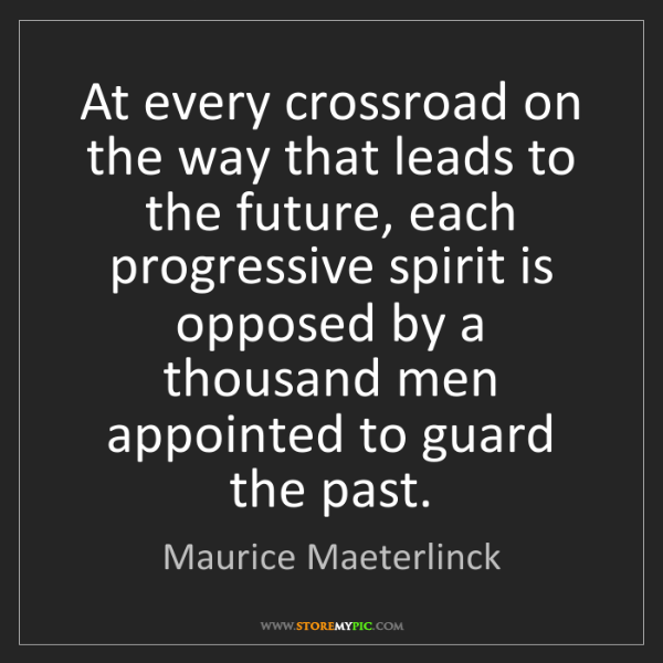 Maurice Maeterlinck: At every crossroad on the way that leads to the future,...