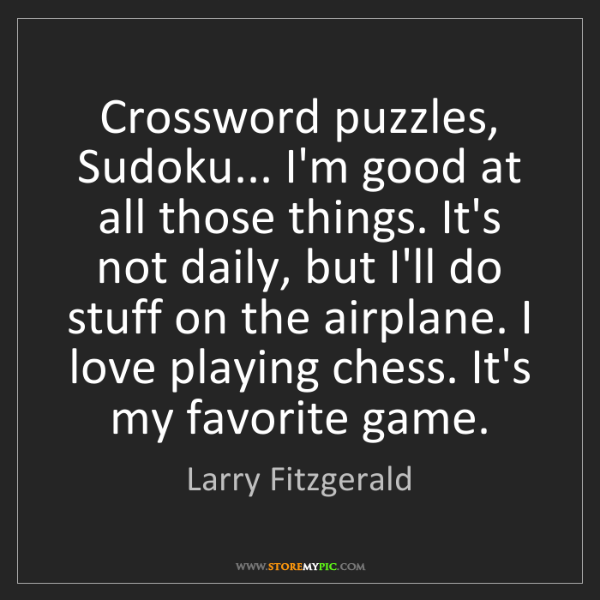 Larry Fitzgerald: Crossword puzzles, Sudoku... I'm good at all those things....