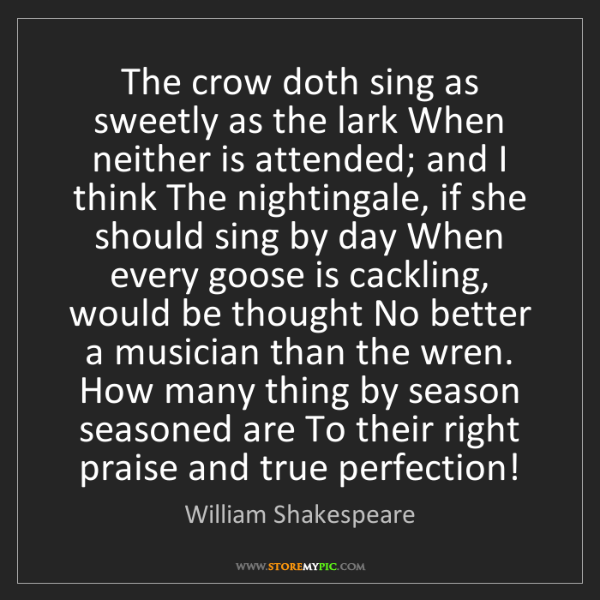 William Shakespeare: The crow doth sing as sweetly as the lark When neither...