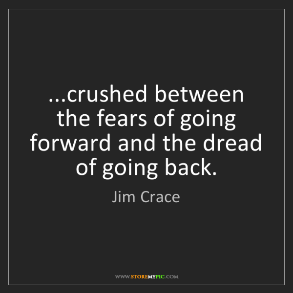 Jim Crace: ...crushed between the fears of going forward and the...