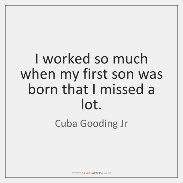I worked so much when my first son was born that I ...