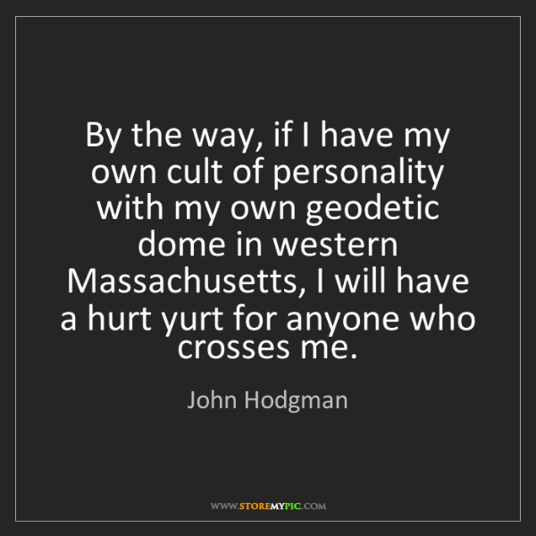 John Hodgman: By the way, if I have my own cult of personality with...