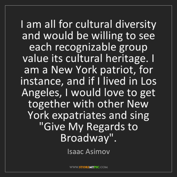 Isaac Asimov: I am all for cultural diversity and would be willing...
