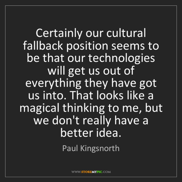 Paul Kingsnorth: Certainly our cultural fallback position seems to be...
