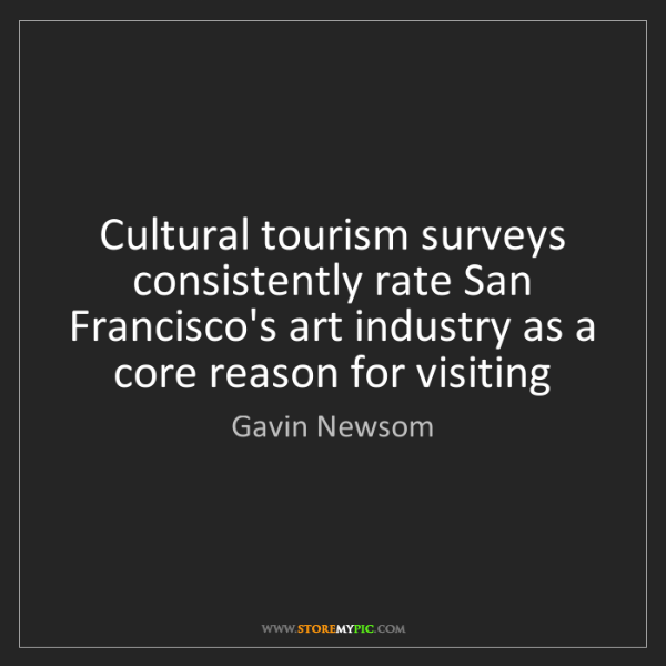 Gavin Newsom: Cultural tourism surveys consistently rate San Francisco's...