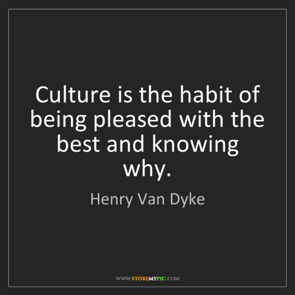 Henry Van Dyke: Culture is the habit of being pleased with the best and...