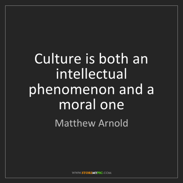 Matthew Arnold: Culture is both an intellectual phenomenon and a moral...