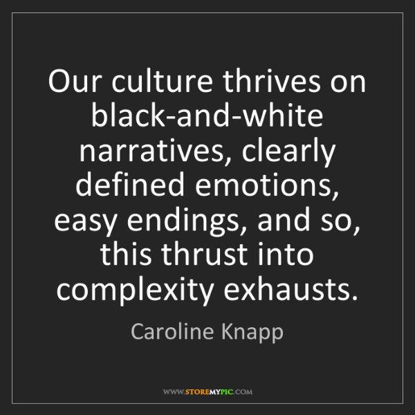 Caroline Knapp: Our culture thrives on black-and-white narratives, clearly...