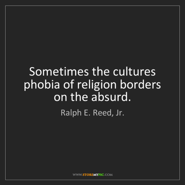 Ralph E. Reed, Jr.: Sometimes the cultures phobia of religion borders on...